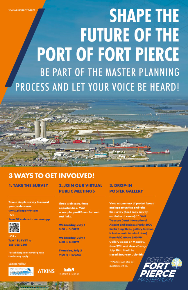 "This image is the poster announcement for the first public work session. On the poster, the background image shows an image of the Port of Fort Pierce. It is overlaid with orange and navy-blue diagonal graphics that provide the background for the text to follow. www.planportFP.com, the project website, is stated in the top left corner of the poster graphic. To the right, in large bold capitalized letters, states ""SHAPE THE FUTURE OF THE PORT OF FORT PIERCE."" In a slightly smaller font, it states ""BE PART OF THE MASTER PLANNING PROCESS AND LET YOUR VOICE BE HEARD!"". In the bottom of the image, against an orange background, the following text is stated. 3 WAYS TO GET INVOLVED! 1.	TAKE THE SURVEY  Take a simple survey to record your preferences.  www.planportFP.com, or Scan QR code with camera app, or Text* SURVEY to 855-925-2801. *Local charges from your phone carrier may apply. 2.	JOIN OUR VIRTUAL PUBLIC MEETINGS Three webcasts, three opportunities. Visit www.planportFP.com for web cast links. Wednesday, July 1, 3:00 to 5:00 PM Wednesday, July 1, 6:30 to 8:30 PM Thursday, July 2, 9:00 to 11:00 AM  3.	DROP-IN POSTER GALLERY View a summary of project issues and opportunities and take the survey (hard copy survey available at venue).**   Visit Treasure Coast International Airport and Business Park (3000 Curtis King Blvd., gallery  location is inside main terminal door)  from 9:00 AM to 5:00 PM.    Gallery opens on Monday, June 29th and closes Friday, July 10th. It will be closed Saturday, July 4th.  **Posters will also be available online.  Sponsored by St. Lucie County, Atkins and Moffatt & Nichol"